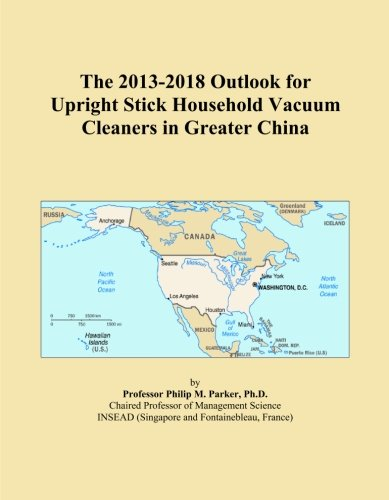 The 2013-2018 Outlook for Upright Stick Household Vacuum Cleaners in Greater China