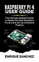 RASPBERRY Pi 4 USER GUIDE: The Ultimate Updated Guide to Master the New Raspberry Pi 3 & 4 and Set Up Innovative Projects Front Cover
