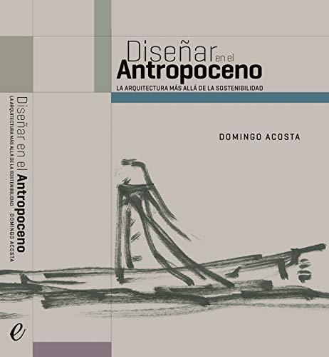 Diseñar en el antropoceno: La arquitectura más allá de la sostenibilidad (Spanish Edition)
