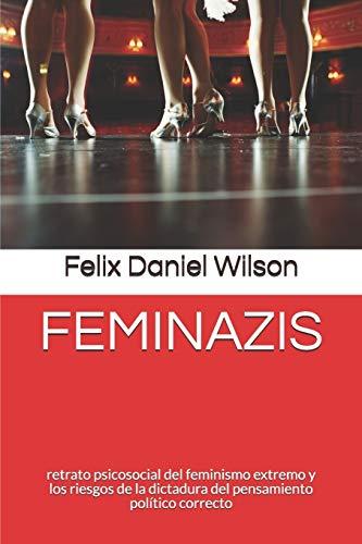FEMINAZIS: retrato psicosocial del feminismo extremo y los riesgos de la dictadura del pensamiento político correcto: 1 (Feminismo Radical)