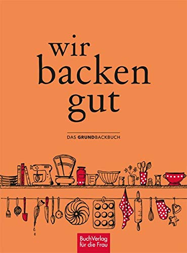 Wir backen gut: Das Grundbackbuch
