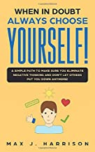 When in Doubt - Always Choose Yourself!: A Simple Path to Make Sure You Eliminate Negative Thinking and Don't Let Others Put You Down Anymore!