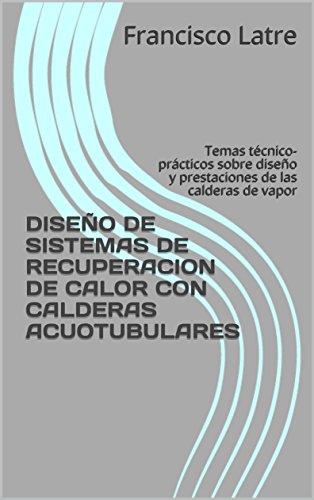 DISEÑO DE SISTEMAS DE RECUPERACION DE CALOR CON CALDERAS ACUOTUBULARES: Temas técnico-prácticos sobre diseño y prestaciones de las calderas de vapor
