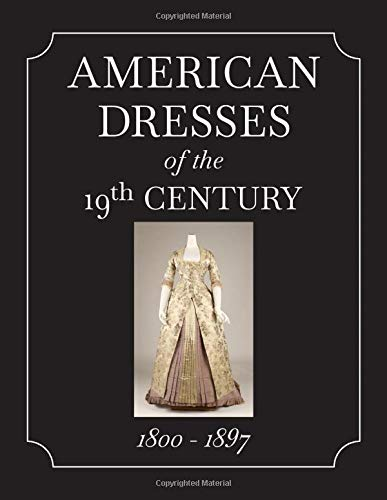 American Dresses of the 19th Century 1800 - 1897: Photographs of Historical Women's Dress in the 1800s