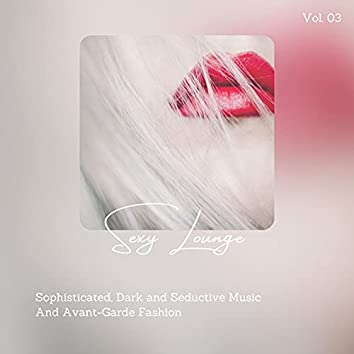 Sexy Lounge - Sophisticated, Dark And Seductive Music And Avant-Garde Fashion, Vol. 03