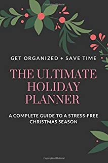The Ultimate Holiday Planner: Get Organized. Save Time. A Complete Guide to a Stress-Free Holiday Season