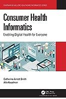 Consumer Health Informatics: Enabling Digital Health for Everyone (Chapman & Hall/CRC Healthcare Informatics Series)