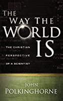 The Way the World Is: The Christian Perspective of a Scientist