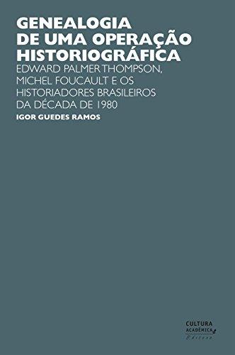 Genealogia de uma operação historiográfica: Edward Palmer Thomp-son, Michel Foucault e os historiadores brasileiros da década de 1980