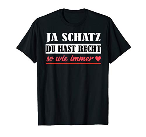 Ja Schatz du hast Recht so wie immer | Versöhnung, Harmonie T-Shirt