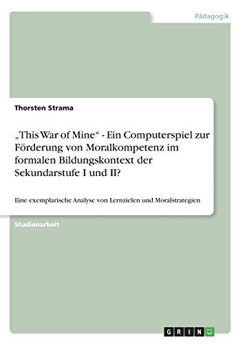 """""""This War of Mine - Ein Computerspiel zur Förderung von Moralkompetenz im formalen Bildungskontext der Sekundarstufe I und II?: Eine exemplarische ... von ethisch-moralischen Transferprozessen"""