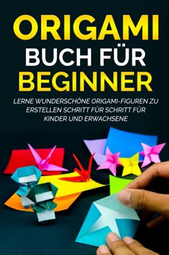 Origami Buch für Beginner: Lerne wunderschöne Origami-Figuren zu erstellen Schritt für Schritt für Kinder und Erwachsene