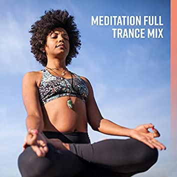 Meditation Full Trance Mix: 2019 New Age Music Compilation for Best Yoga & Deep Relaxation Experience, Internal Harmony, Inner Energy Increase, Chakra Healing