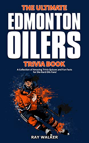 The Ultimate Edmonton Oilers Trivia Book: A Collection of Amazing Trivia Quizzes and Fun Facts for Die-Hard Oilers Fans! (English Edition)