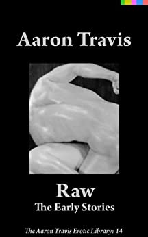 Raw: The Early Stories (The Aaron Travis Erotic Library Book 14) by [Aaron Travis]