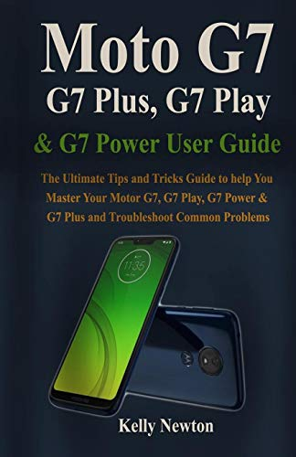 Moto G7, G7 Plus, G7 Play, & G7 Power User Guide: The Ultimate Tips and Tricks Guide to help You Master Your Motor G7, G7 Play, G7 Power & G7 plus and Troubleshoot Common Problems