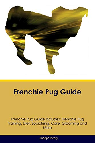 Frenchie Pug Guide Frenchie Pug Guide Includes: Frenchie Pug Training, Diet, Socializing, Care, Grooming, Breeding and More