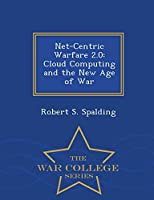 Net-Centric Warfare 2.0: Cloud Computing and the New Age of War - War College Series