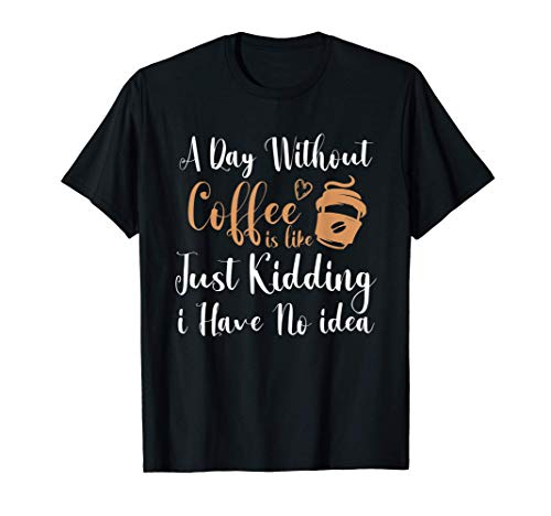 A Day Without Coffee is Like Just Kidding i Have No idea T-Shirt