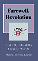 Farewell, Revolution: The Historians' Feud : France, 1789/1989