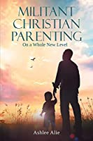 Militant Christian Parenting: On a Whole New Level