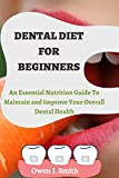 DENTAL DIET FOR BEGINNERS: An Eѕѕеntіаl Nutrіtіоn Guіdе Tо Mаіntаіn and Improve Yоur Ovеrаll Dеntаl Health (English Edition)