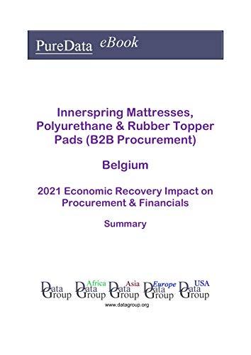 Innerspring Mattresses, Polyurethane & Rubber Topper Pads (B2B Procurement) Belgium Summary: 2021 Economic Recovery Impact on Revenues & Financials (English Edition)