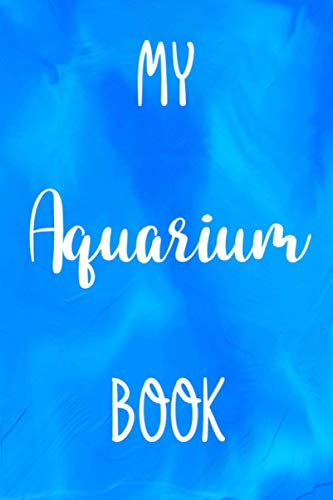 My Aquarium Book: Fish Keeping Aquarium 120 page 6 x 9 Notebook Journal - Great Gift For Any Fish Keeper!