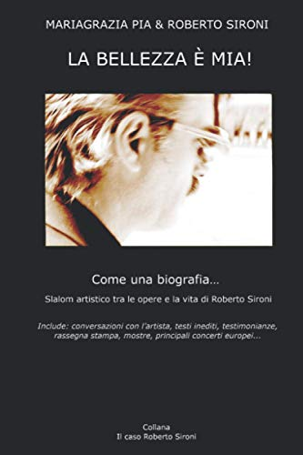 La Bellezza è mia!: Come una biografia... Slalom artistico tra le opere e la vita di Roberto Sironi