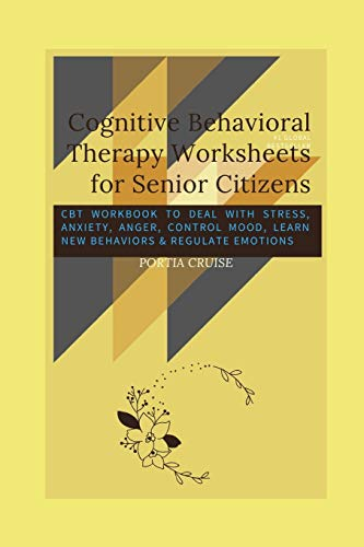 Cognitive Behavioral Therapy Worksheets for Senior Citizens: CBT Workbook to Deal with Stress, Anxiety, Anger, Control Mood, Learn New Behaviors & Regulate Emotions