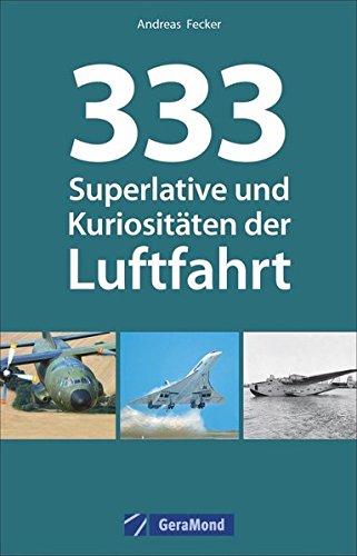 Luftfahrt Superlative: 333 Superlative und Kuriositäten der Luftfahrt. Fakten und Kuriositäten zur Luftfahrt. Wissen für Luftfahrtenthusiasten. Das Nachschlagewerk zur Fliegerei.
