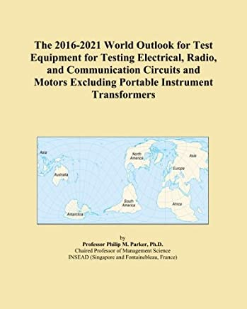 The 2016-2021 World Outlook for Test Equipment for Testing Electrical, Radio, and Communication Circuits and Motors Excluding Portable Instrument Transformers