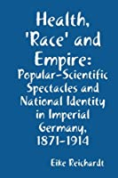 Health, 'Race' and Empire: Popular-scientific Spectacles and National Identity in Imperial Germany, 1871-1914