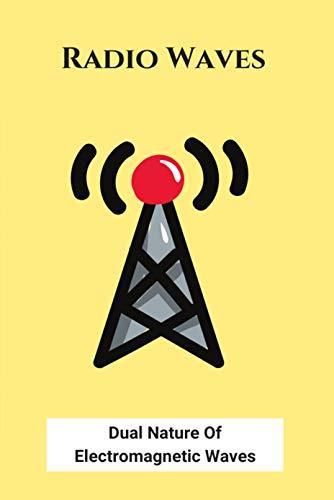 Radio Waves: Dual Nature Of Electromagnetic Waves: Em Wave Spectrum (English Edition)