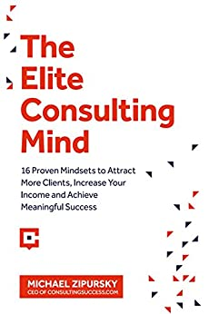 The Elite Consulting Mind: 16 Proven Mindsets to Attract More Clients, Increase Your Income, and Achieve Meaningful Success by [Michael Zipursky]