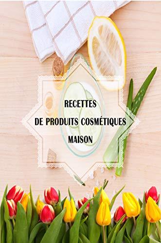 Recettes de produits cosmétiques maison: fabriquer ses produits cosmétiques avec des produits naturels, écologiques, économiques et disponible. pour le bien de la planète. (French Edition)