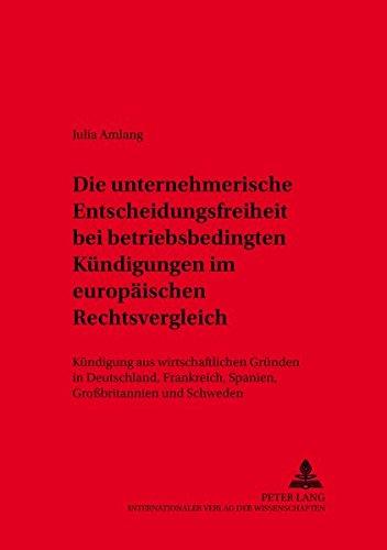 Die unternehmerische Entscheidungsfreiheit bei «betriebsbedingten Kündigungen» im europäischen Rechtsvergleich: Kündigung aus wirtschaftlichen Gründen ... Arbeitsrecht und Wirtschaftsrecht, Band 36)