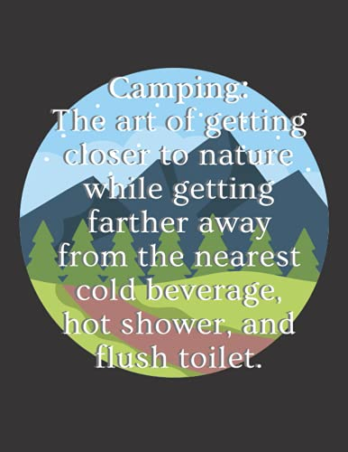Camping: The Art Of Getting Closer To Nature While Getting Farther Away From The Nearest Cold Beverage, Hot Shower, And Flush Toilet: Camping And RV ... Documenting All Your Journeys And Adventures