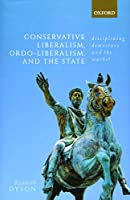 Conservative Liberalism, Ordo-liberalism, and the State: Disciplining Democracy and the Market