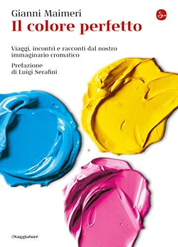 Il colore perfetto. Viaggi, incontri e racconti dal nostro immaginario cromatico (La cultura Vol. 1245) (Italian Edition)