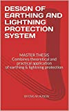 DESIGN OF EARTHING AND LIGHTNING PROTECTION SYSTEM: MASTER THESIS Combines theoretical and practical application of earthing & lightning protection (English Edition)