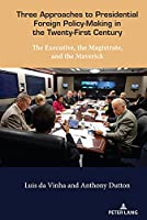 Three Approaches to Presidential Foreign Policy-making in the Twenty-first Century: The Executive, the Magistrate, and the Maverick