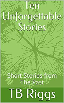 Ten Unforgettable Stories: Short Stories from The Past by [TB Riggs]