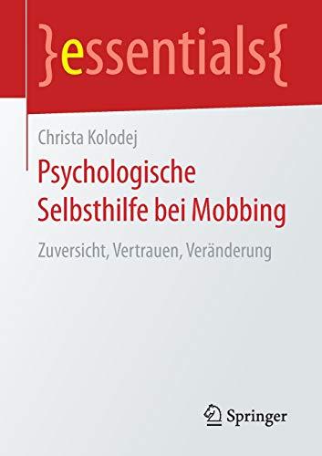 Psychologische Selbsthilfe bei Mobbing: Zuversicht, Vertrauen, Veränderung (essentials)