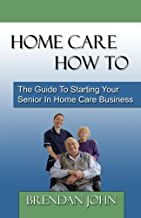 HOME CARE HOW TO - The Guide To Starting Your Senior In Home Care Business