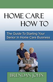 HOME CARE HOW TO - The Guide To Starting Your Senior In Home Care Business by [Brendan John]