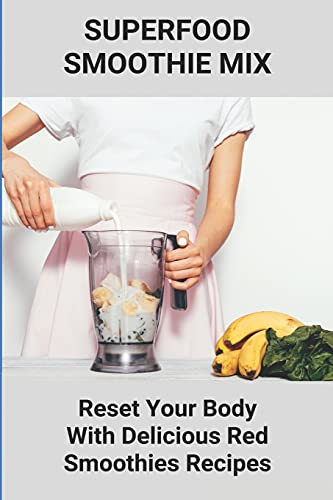 Superfood Smoothie Mix: Reset Your Body With Delicious Red Smoothies Recipes: Smoothie With Superfoods