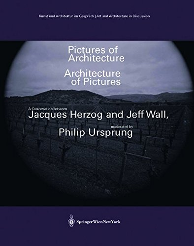 Pictures of Architecture - Architecture of Pictures: A Conversation between Jacques Herzog and Jeff Wall, moderated by Philip Ursprung (Kunst und ... Gespräch /Art and Architecture in Discussion)