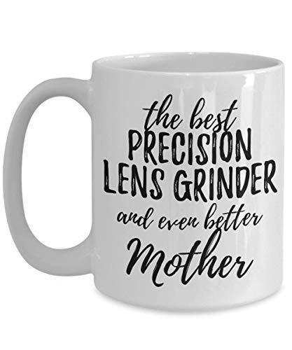 Precision Lens Grinder Mother Funny Gift Idea For Mom Mug Gag Inspiring Joke The Best and Even Better Coffee Tea Cup 11 oz