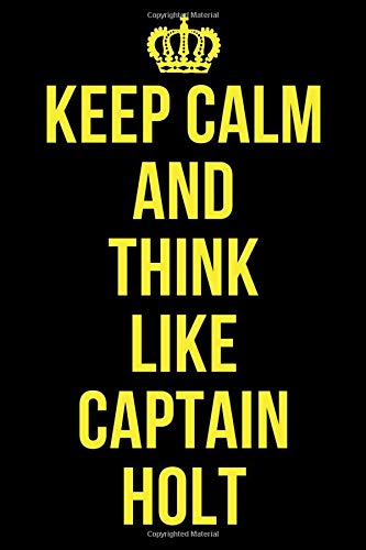 KEEP CALM AND THINK LIKE CAPTAIN HOLT: Funny Captain Holt Notebook / Notepad / Journal / Diary for Brooklyn 99 Fans, Gag Gifts for Men Women Boys Girls, 120 Lined Pages 6x9.